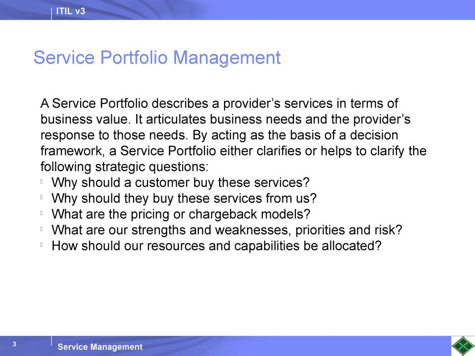 By acting as the basis of a decision framework, a Service Portfolio either clarifies or helps to clarify the following strategic questions: