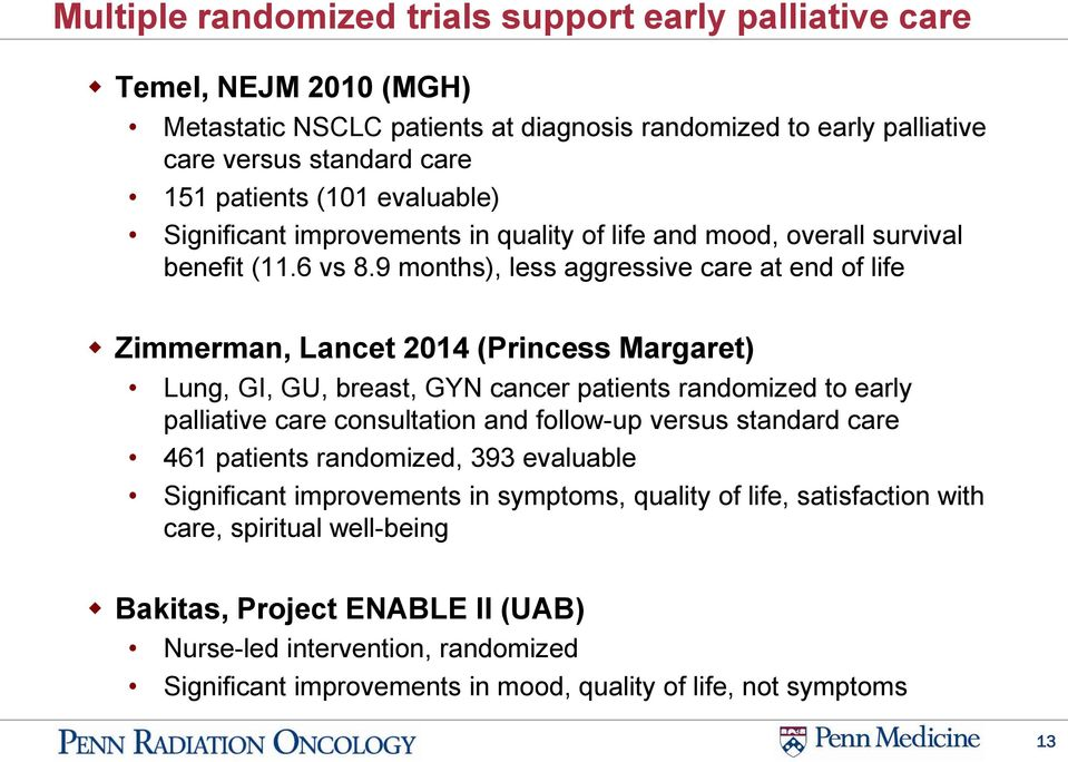 9 months), less aggressive care at end of life Zimmerman, Lancet 2014 (Princess Margaret) Lung, GI, GU, breast, GYN cancer patients randomized to early palliative care consultation and follow-up
