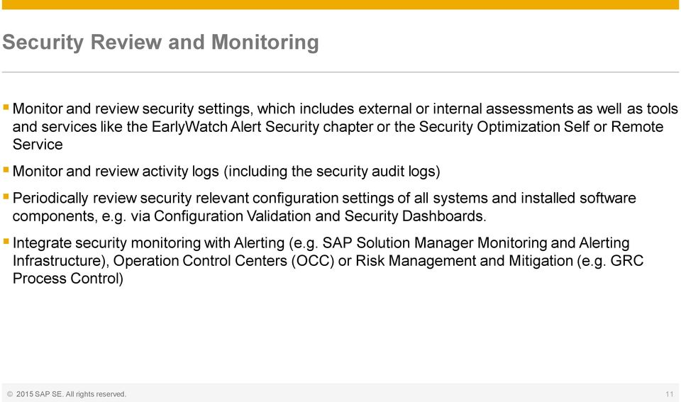 configuration settings of all systems and installed software components, e.g. via Configuration Validation and Security Dashboards. Integrate security monitoring with Alerting (e.g. SAP Solution Manager Monitoring and Alerting Infrastructure), Operation Control Centers (OCC) or Risk Management and Mitigation (e.