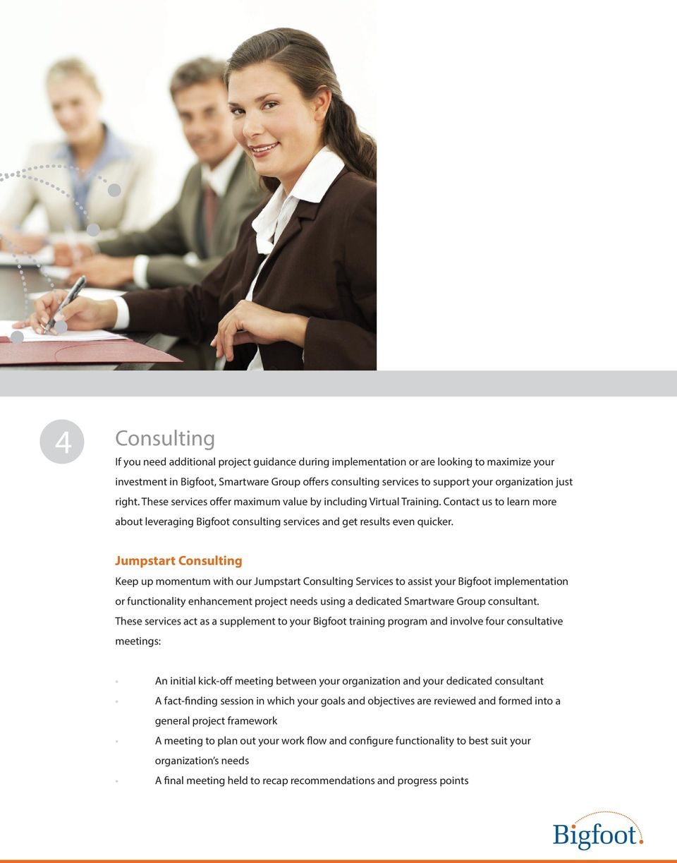 Jumpstart Consulting Keep up momentum with our Jumpstart Consulting Services to assist your Bigfoot implementation or functionality enhancement project needs using a dedicated Smartware Group