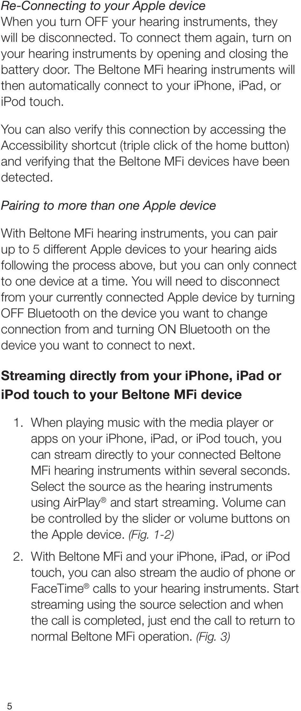 The Beltone MFi hearing instruments will then automatically connect to your iphone, ipad, or ipod touch.