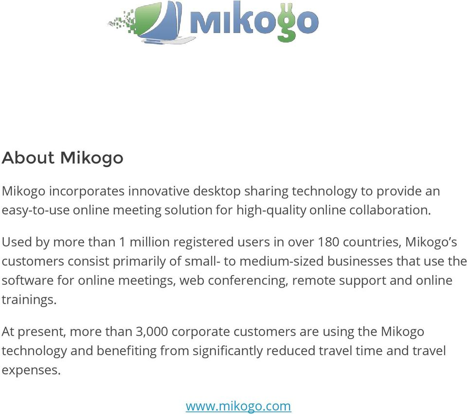 Used by more than 1 million registered users in over 180 countries, Mikogo s customers consist primarily of small- to medium-sized businesses