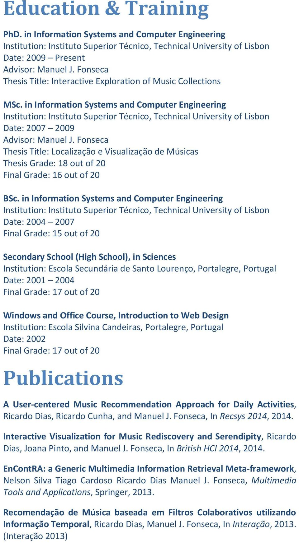 in Information Systems and Computer Engineering Date: 2004 2007 Final Grade: 15 out of 20 Secondary School (High School), in Sciences Institution: Escola Secundária de Santo Lourenço, Portalegre,