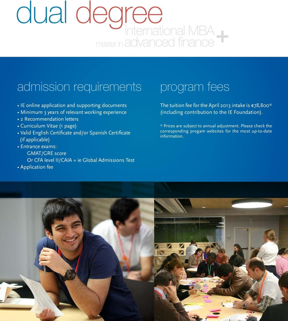 GMAT/GRE score Or CFA level II/CAIA + ie Global Admissions Test Application fee program fees The tuition fee for the April 2013 intake is 78,800* (including