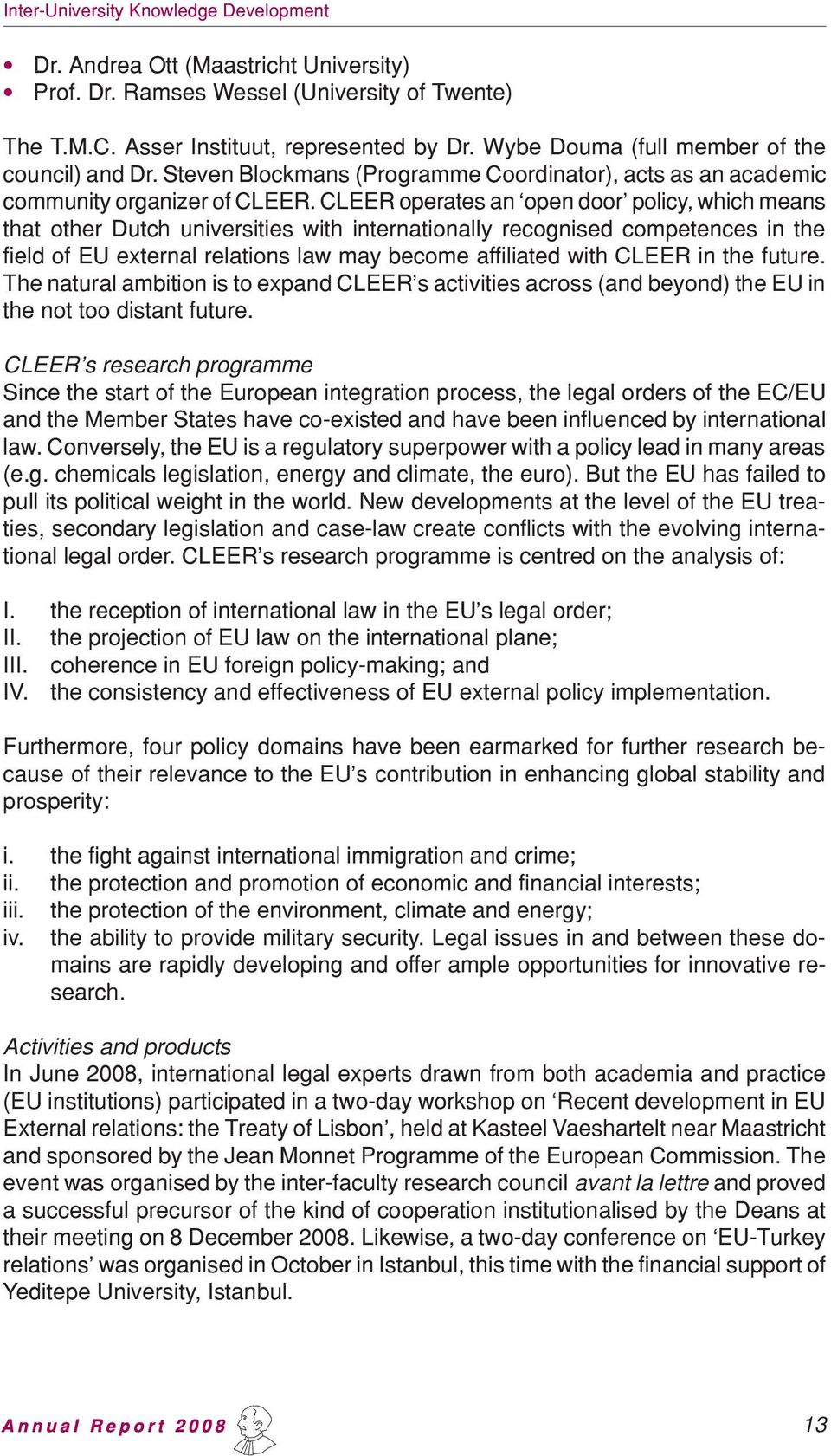CLEER operates an open door policy, which means that other Dutch universities with internationally recognised competences in the field of EU external relations law may become affiliated with CLEER in
