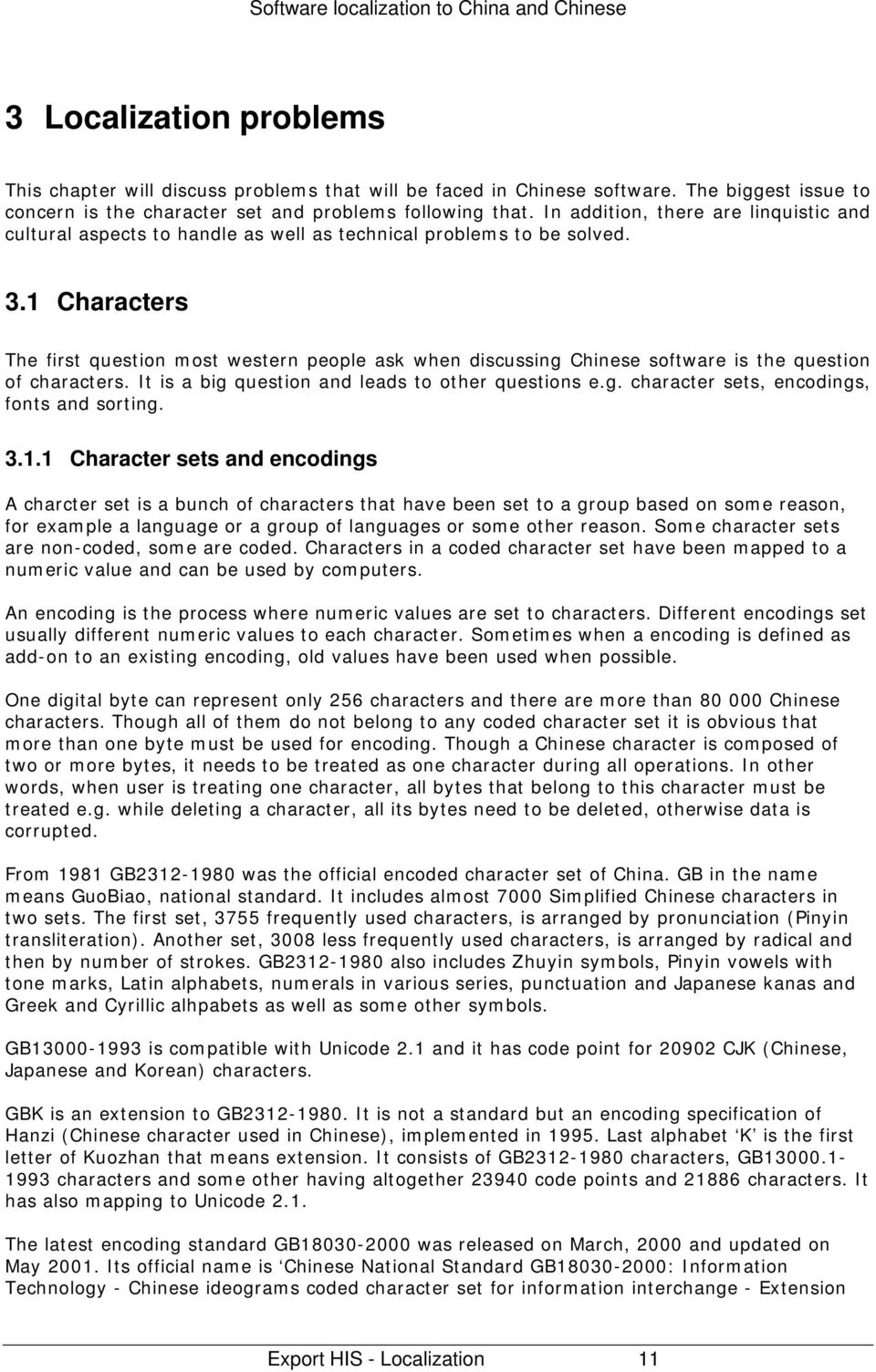 1 Characters The first question most western people ask when discussing Chinese software is the question of characters. It is a big question and leads to other questions e.g. character sets, encodings, fonts and sorting.