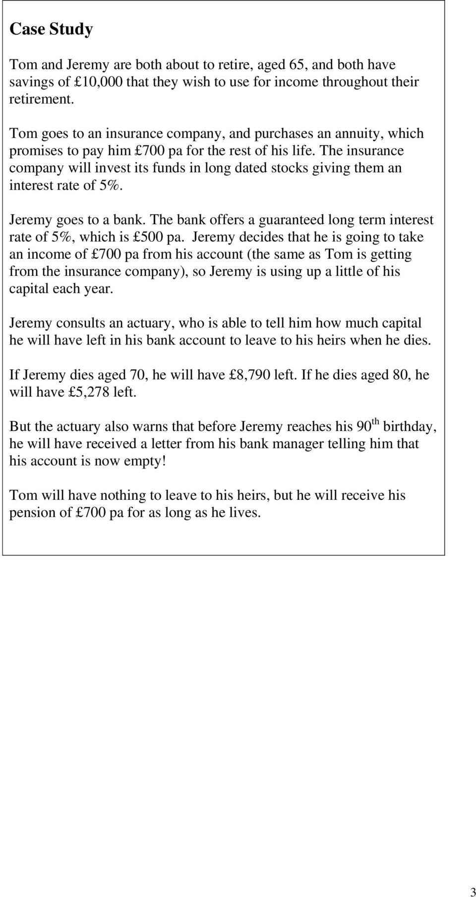 The insurance company will invest its funds in long dated stocks giving them an interest rate of 5%. Jeremy goes to a bank. The bank offers a guaranteed long term interest rate of 5%, which is 500 pa.