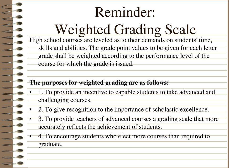 The purposes for weighted grading are as follows: 1. To provide an incentive to capable students to take advanced and challenging courses. 2.