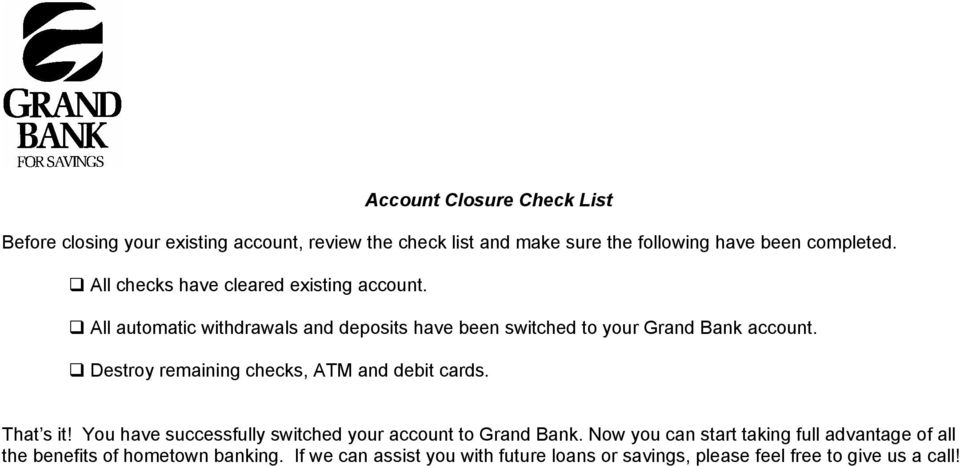 Destroy remaining checks, ATM and debit cards. That s it! You have successfully switched your account to Grand Bank.