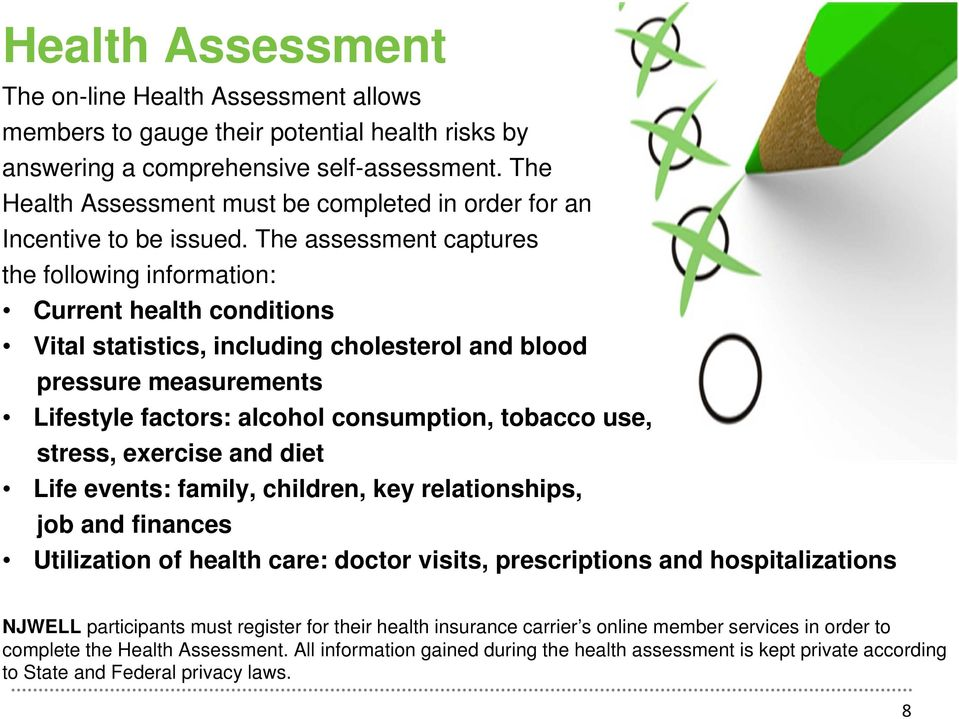 The assessment captures the following information: Current health conditions Vital statistics, including cholesterol and blood pressure measurements Lifestyle factors: alcohol consumption, tobacco