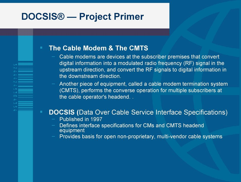 Another piece of equipment, called a cable modem termination system (TS), performs the converse operation for multiple subscribers at the cable operator's headend.