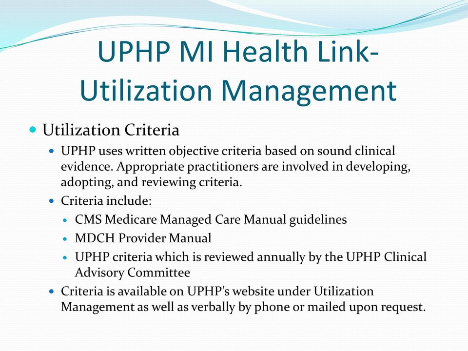 Criteria include: CMS Medicare Managed Care Manual guidelines MDCH Provider Manual UPHP criteria which is reviewed