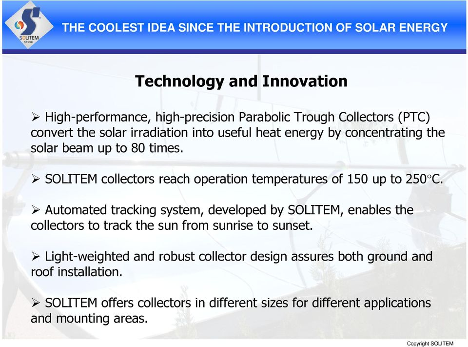 Automated tracking system, developed by SOLITEM, enables the collectors to track the sun from sunrise to sunset.