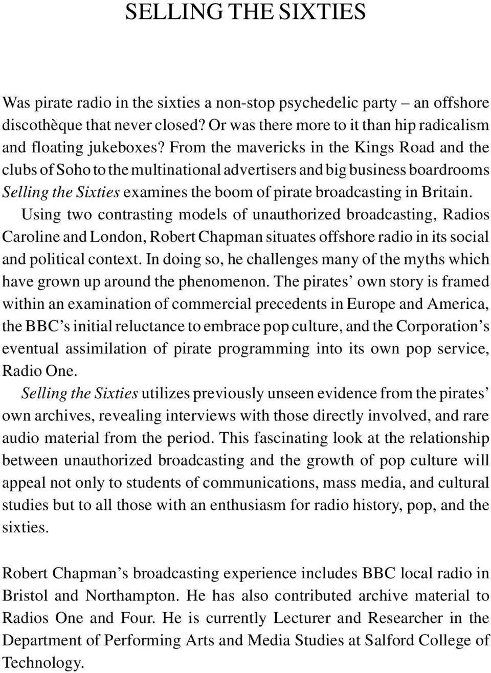 Using two contrasting models of unauthorized broadcasting, Radios Caroline and London, Robert Chapman situates offshore radio in its social and political context.