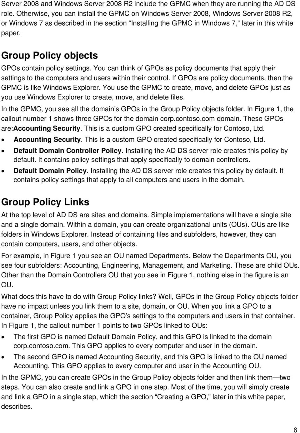 Group Policy objects GPOs contain policy settings. You can think of GPOs as policy documents that apply their settings to the computers and users within their control.