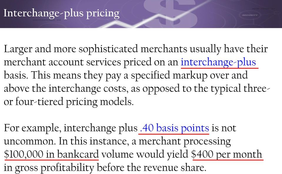 This means they pay a specified markup over and above the interchange costs, as opposed to the typical threeor four-tiered