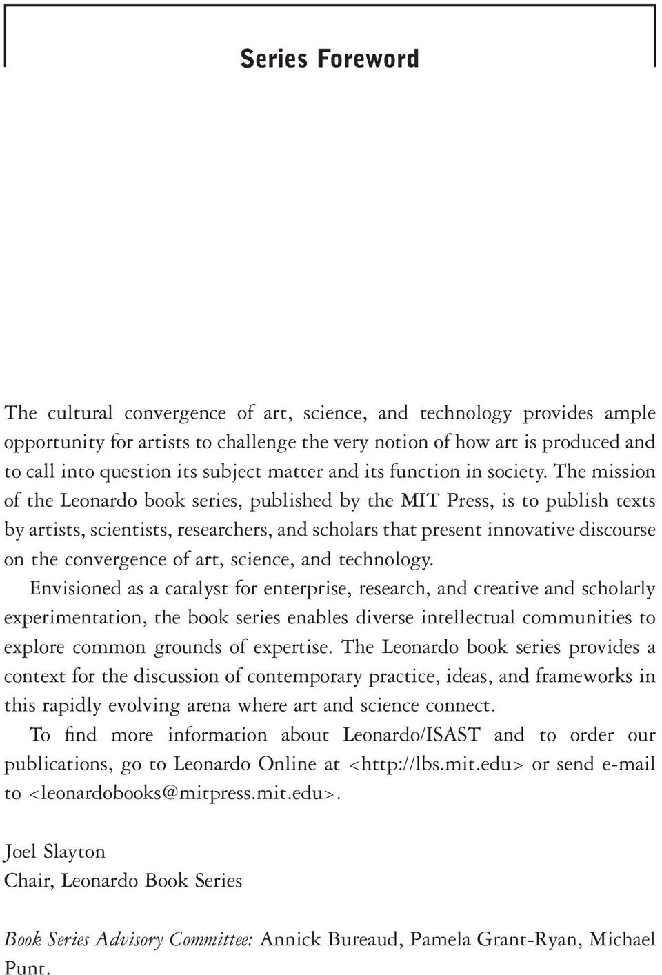 The mission of the Leonardo book series, published by the MIT Press, is to publish texts by artists, scientists, researchers, and scholars that present innovative discourse on the convergence of art,