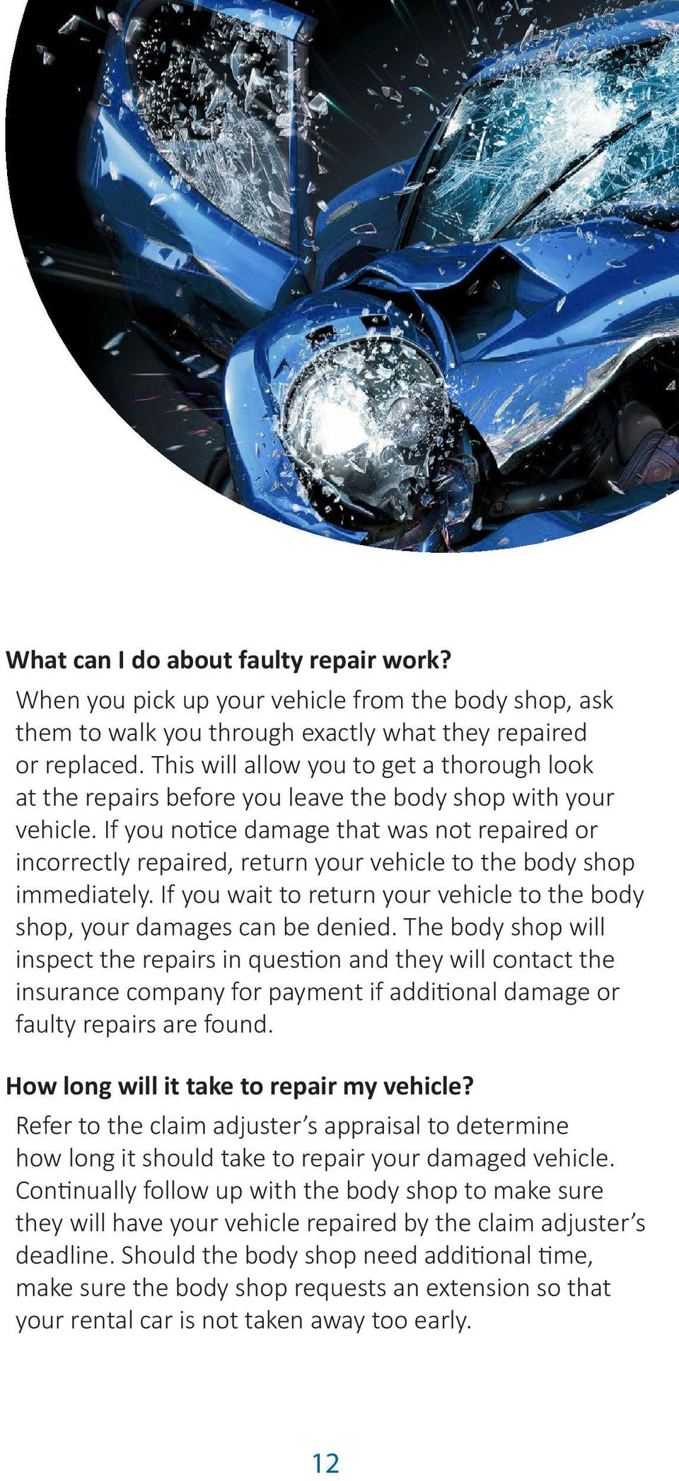 If you notice damage that was not repaired or incorrectly repaired, return your vehicle to the body shop immediately. If you wait to return your vehicle to the body shop, your damages can be denied.