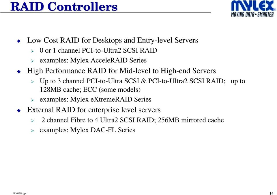 PCI-to-Ultra2 SCSI RAID; up to 128MB cache; ECC (some models) examples: Mylex extremeraid Series External RAID for