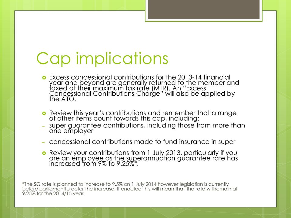 Review this year s contributions and remember that a range of other items count towards this cap, including: super guarantee contributions, including those from more than one employer concessional