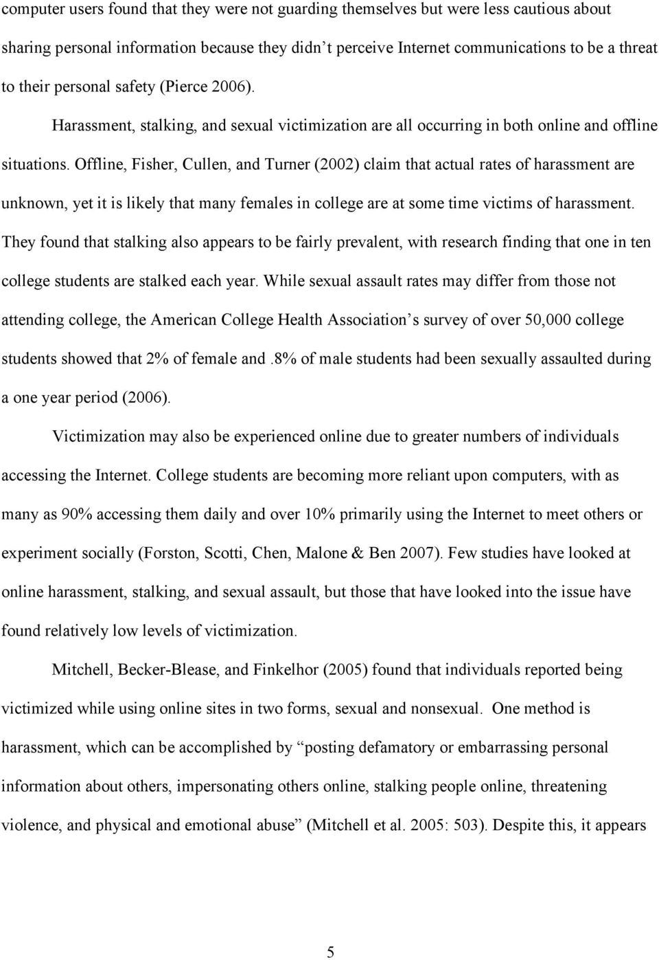 Offline, Fisher, Cullen, and Turner (2002) claim that actual rates of harassment are unknown, yet it is likely that many females in college are at some time victims of harassment.