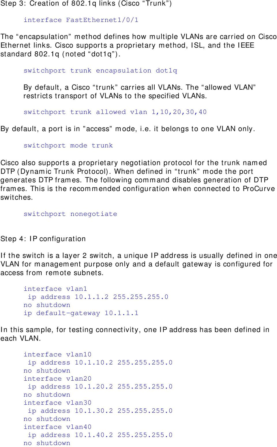 The allowed VLAN restricts transport of VLANs to the specified VLANs. switchport trunk allowed vlan 1,10,20,30,40 By default, a port is in access mode, i.e. it belongs to one VLAN only.