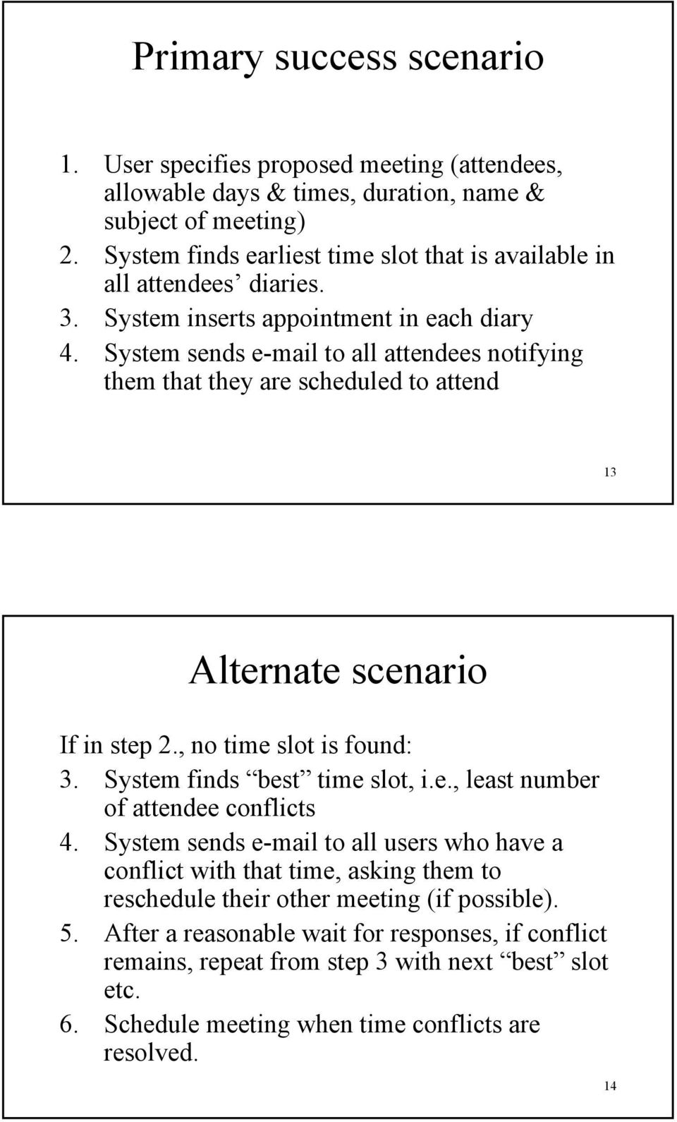 System sends e-mail to all attendees notifying them that they are scheduled to attend 13 Alternate scenario If in step 2., no time slot is found: 3. System finds best time slot, i.e., least number of attendee conflicts 4.