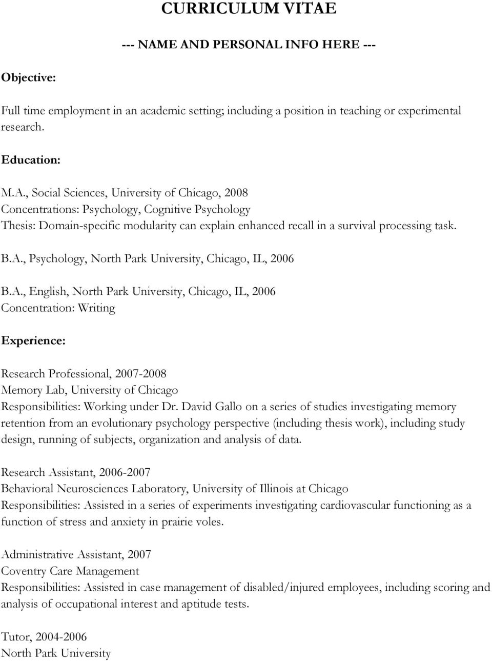 B.A., Psychology, North Park University, Chicago, IL, 2006 B.A., English, North Park University, Chicago, IL, 2006 Concentration: Writing Experience: Research Professional, 2007-2008 Memory Lab, University of Chicago Responsibilities: Working under Dr.