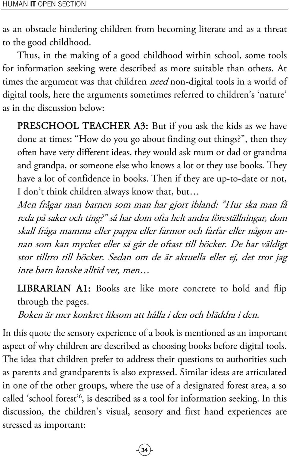 At times the argument was that children need non-digital tools in a world of digital tools, here the arguments sometimes referred to children s nature as in the discussion below: PRESCHOOL TEACHER