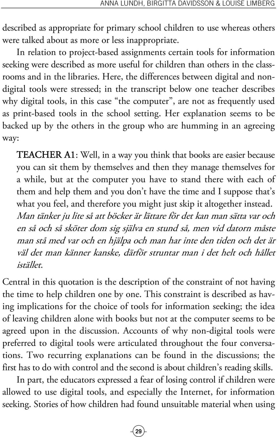 Here, the differences between digital and nondigital tools were stressed; in the transcript below one teacher describes why digital tools, in this case the computer, are not as frequently used as
