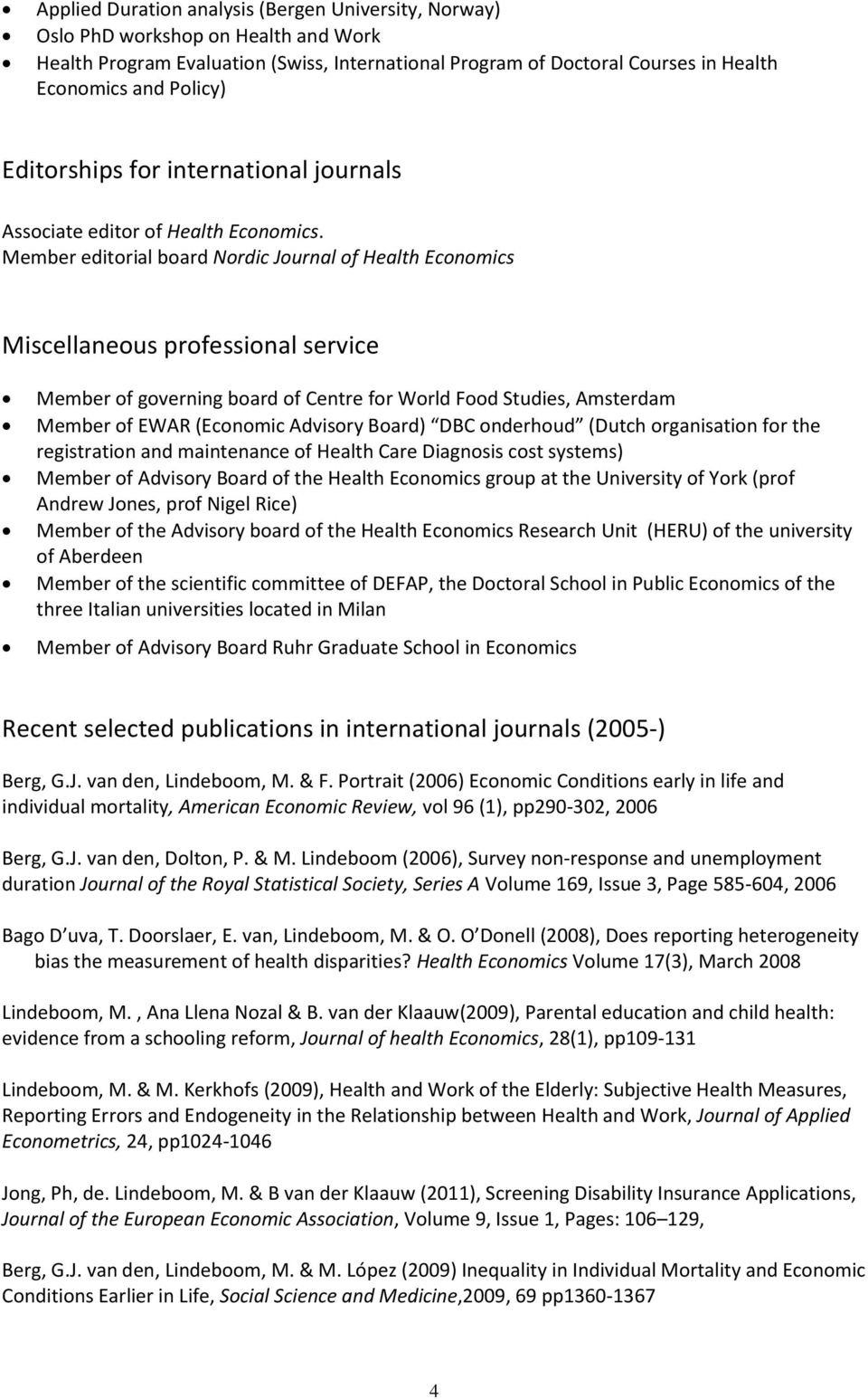 Member editorial board Nordic Journal of Health Economics Miscellaneous professional service Member of governing board of Centre for World Food Studies, Amsterdam Member of EWAR (Economic Advisory