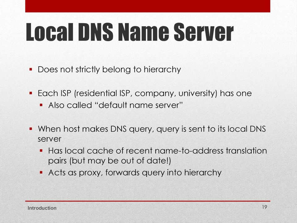 query is sent to its local DNS server Has local cache of recent name-to-address