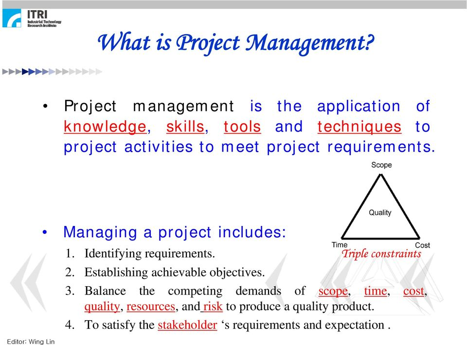 project requirements. Editor: Wing Lin Managing a project includes: 1. Identifying requirements. Triple constraints 2.