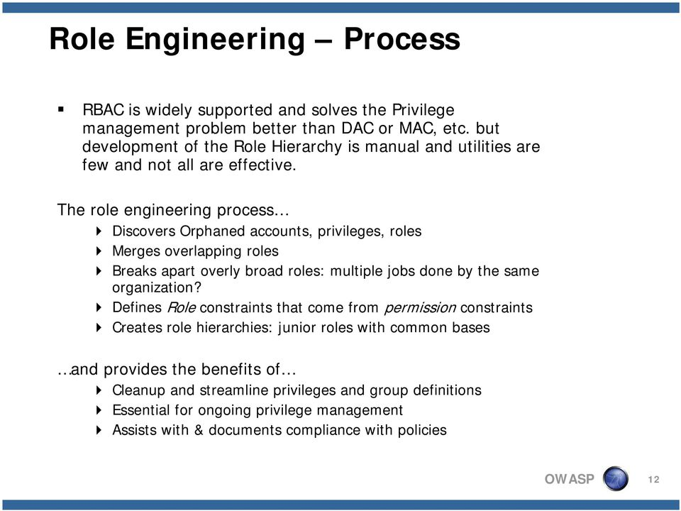 The role engineering process Discovers Orphaned accounts, privileges, roles Merges overlapping roles Breaks apart overly broad roles: multiple jobs done by the same