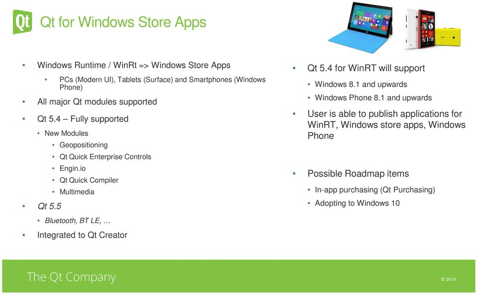 io Qt Quick Compiler Multimedia Bluetooth, BT LE, Integrated to Qt Creator Qt 5.4 for WinRT will support Windows 8.1 and upwards Windows Phone 8.