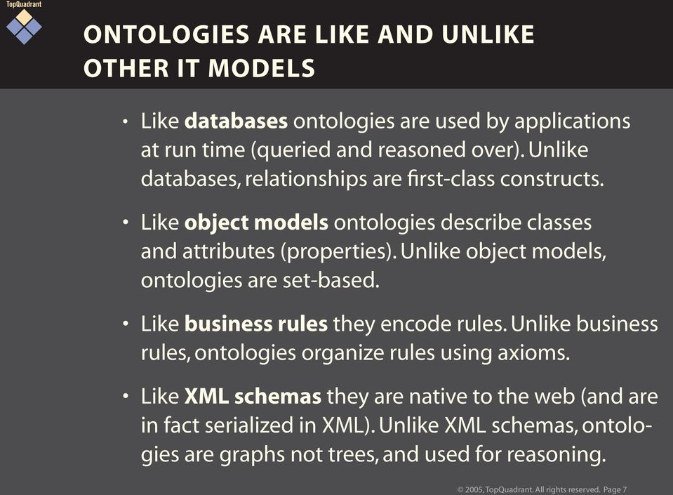 Unlike object models, ontologies are set-based. Like business rules they encode rules. Unlike business rules, ontologies organize rules using axioms.