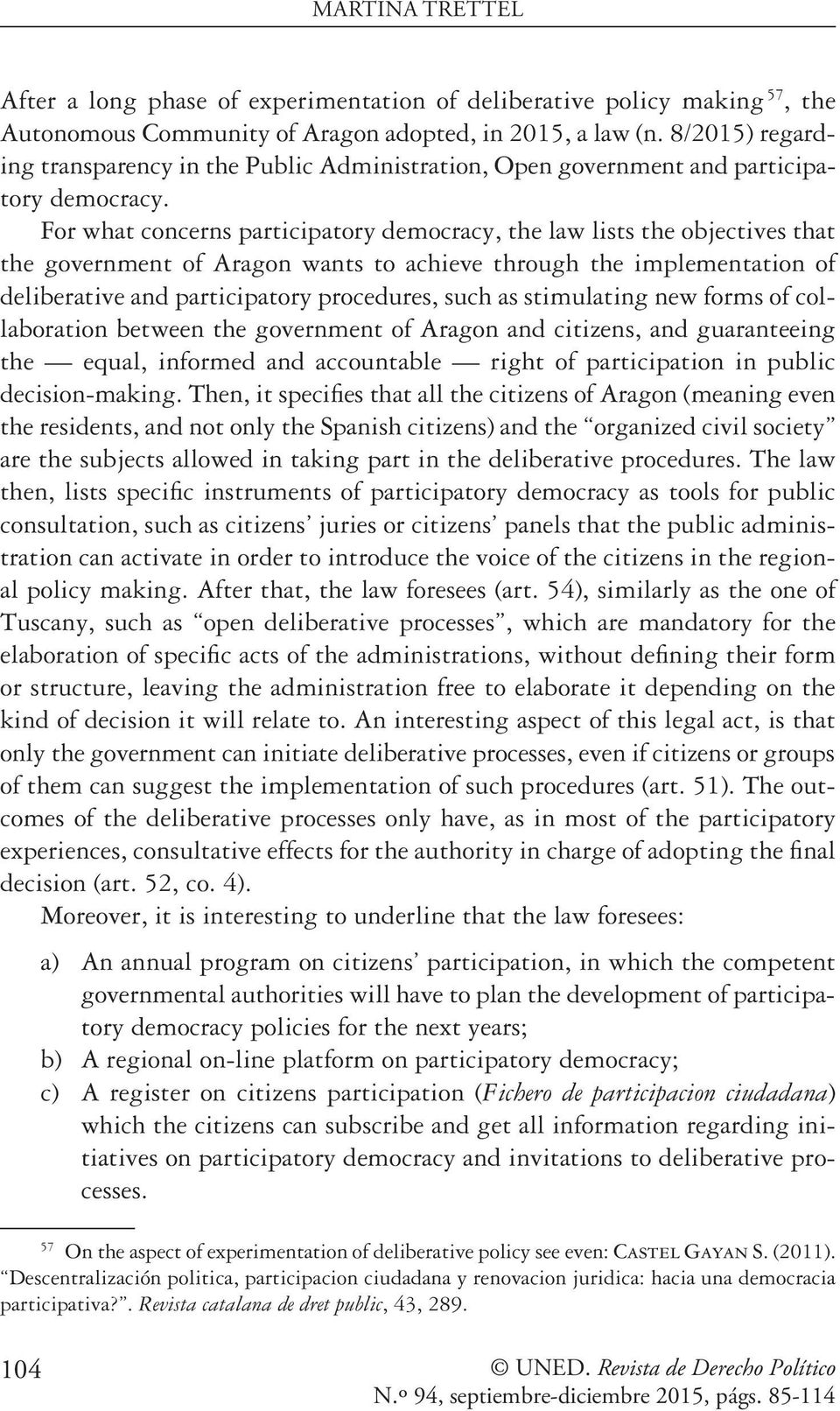 For what concerns participatory democracy, the law lists the objectives that the government of Aragon wants to achieve through the implementation of deliberative and participatory procedures, such as