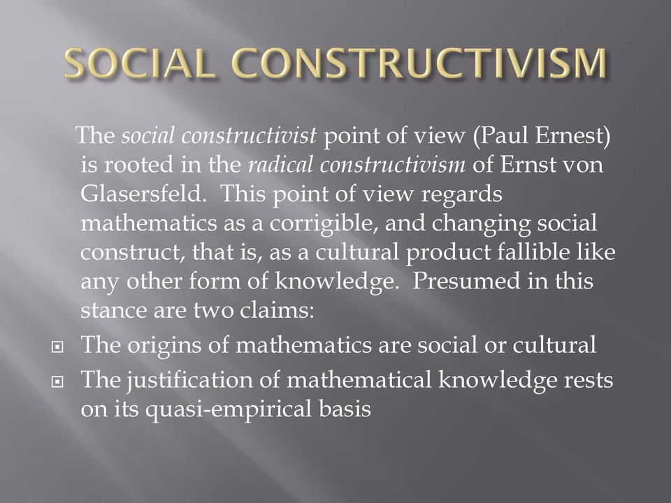 This point of view regards mathematics as a corrigible, and changing social construct, that is, as a cultural