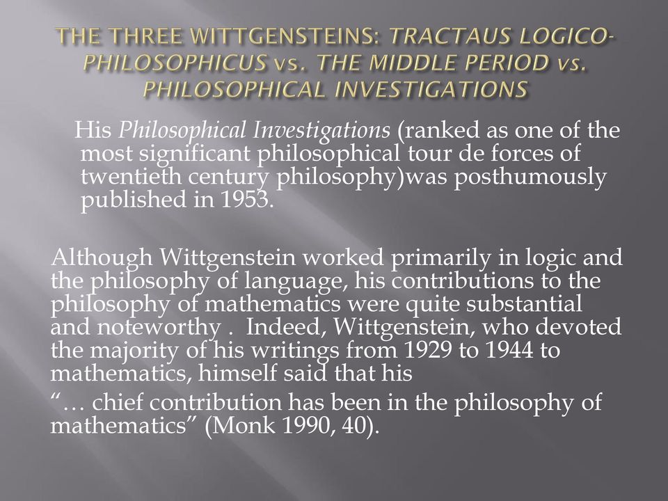 Although Wittgenstein worked primarily in logic and the philosophy of language, his contributions to the philosophy of mathematics