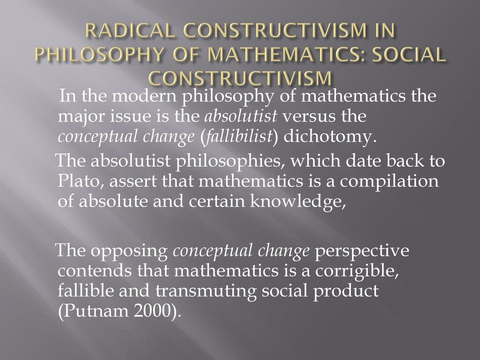 The absolutist philosophies, which date back to Plato, assert that mathematics is a compilation of