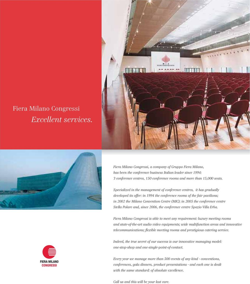 Specialized in the management of conference centres, it has gradually developed its offer: in 1994 the conference rooms of the fair pavilions; in 2002 the Milano Convention Centre (MIC); in 2005 the
