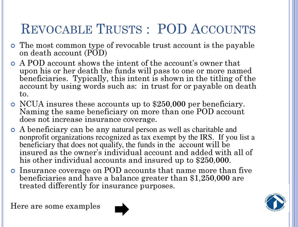 NCUA insures these accounts up to $250,000 per beneficiary. Naming the same beneficiary on more than one POD account does not increase insurance coverage.