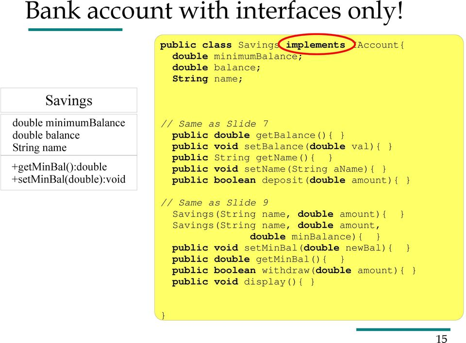 minimumbalance; double balance; String name; // Same as Slide 7 public double getbalance(){ public void setbalance(double val){ public String getname(){ public