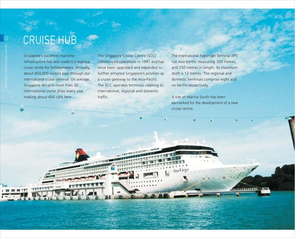 The Singapore Cruise Centre (SCC) commenced operations in 1991 and has since been upgraded and expanded to further enhance Singapore s position as a cruise gateway to the Asia-Pacific.