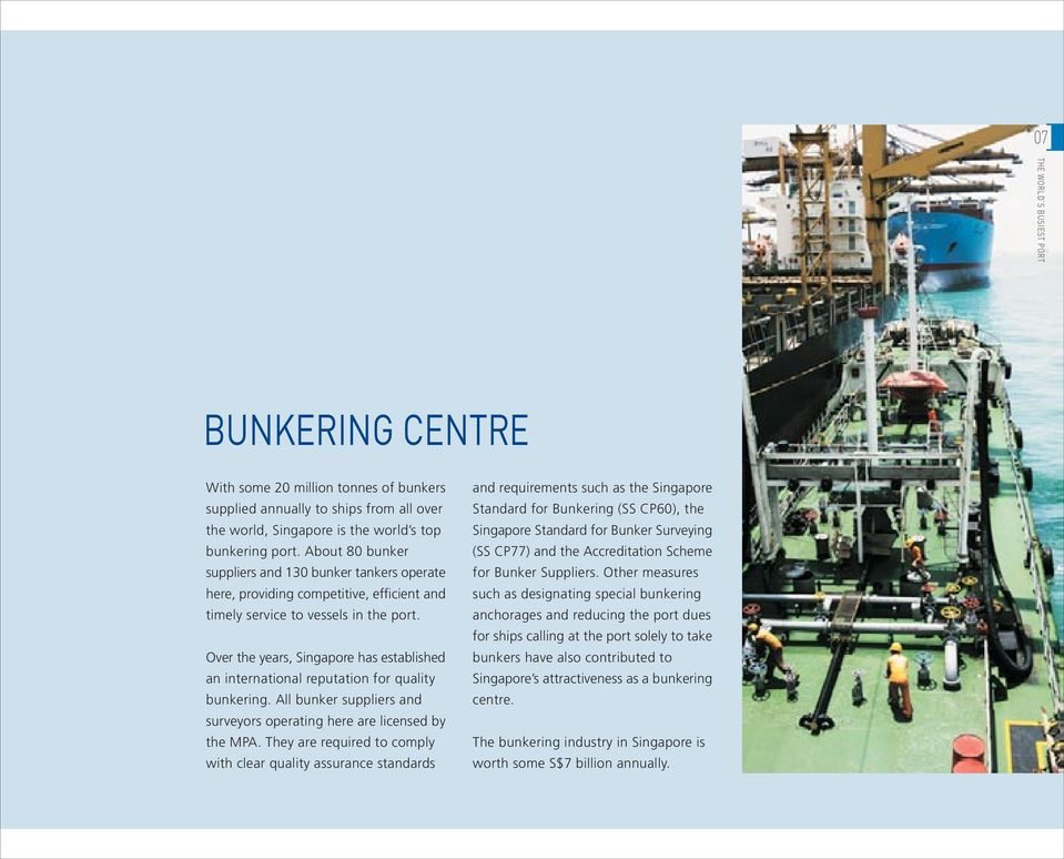 Over the years, Singapore has established an international reputation for quality bunkering. All bunker suppliers and surveyors operating here are licensed by the MPA.