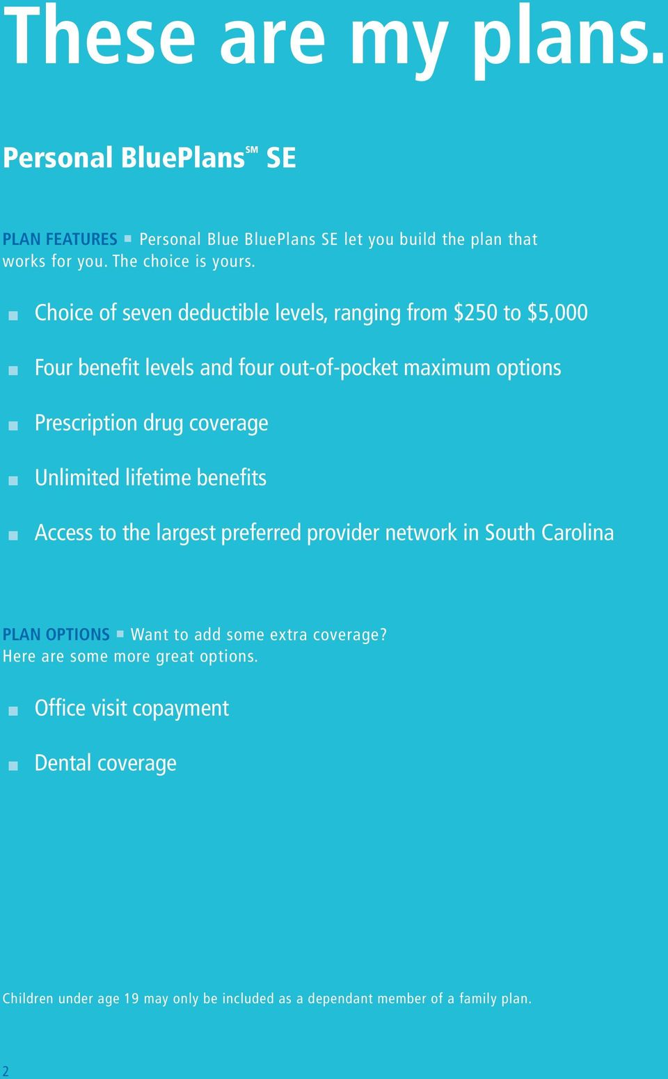 coverage n Unlimited lifetime benefits n Access to the largest preferred provider network in South Carolina PLAN OPTIONS Want to add some extra coverage?