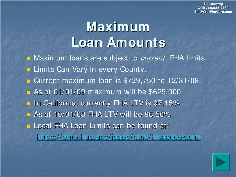 As of 01/01/09 maximum will be $625,000 In California, currently FHA LTV is 97.
