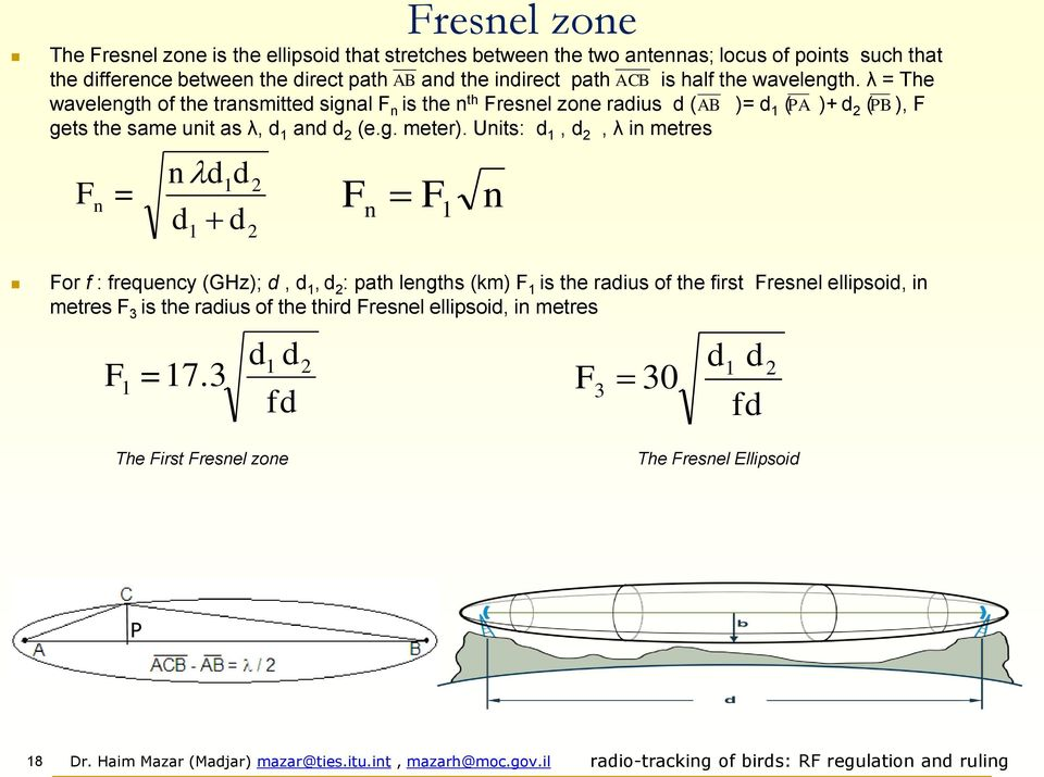 λ = The wavelength of the transmitted signal F n is the n th Fresnel zone radius d ( AB )= d 1 ( A )+ d ( B ), F gets the same unit as λ, d 1 and d (e.g. meter).