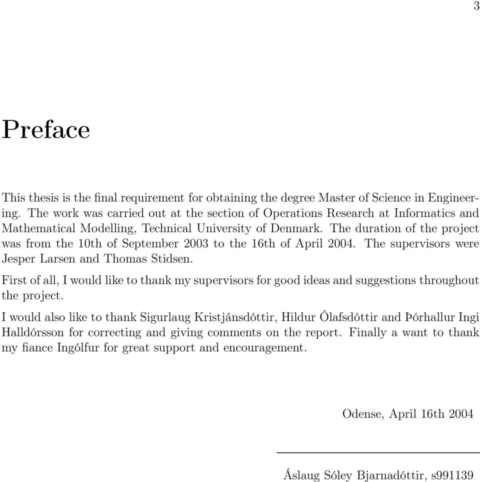 The duration of the project was from the 10th of September 2003 to the 16th of April 2004. The supervisors were Jesper Larsen and Thomas Stidsen.