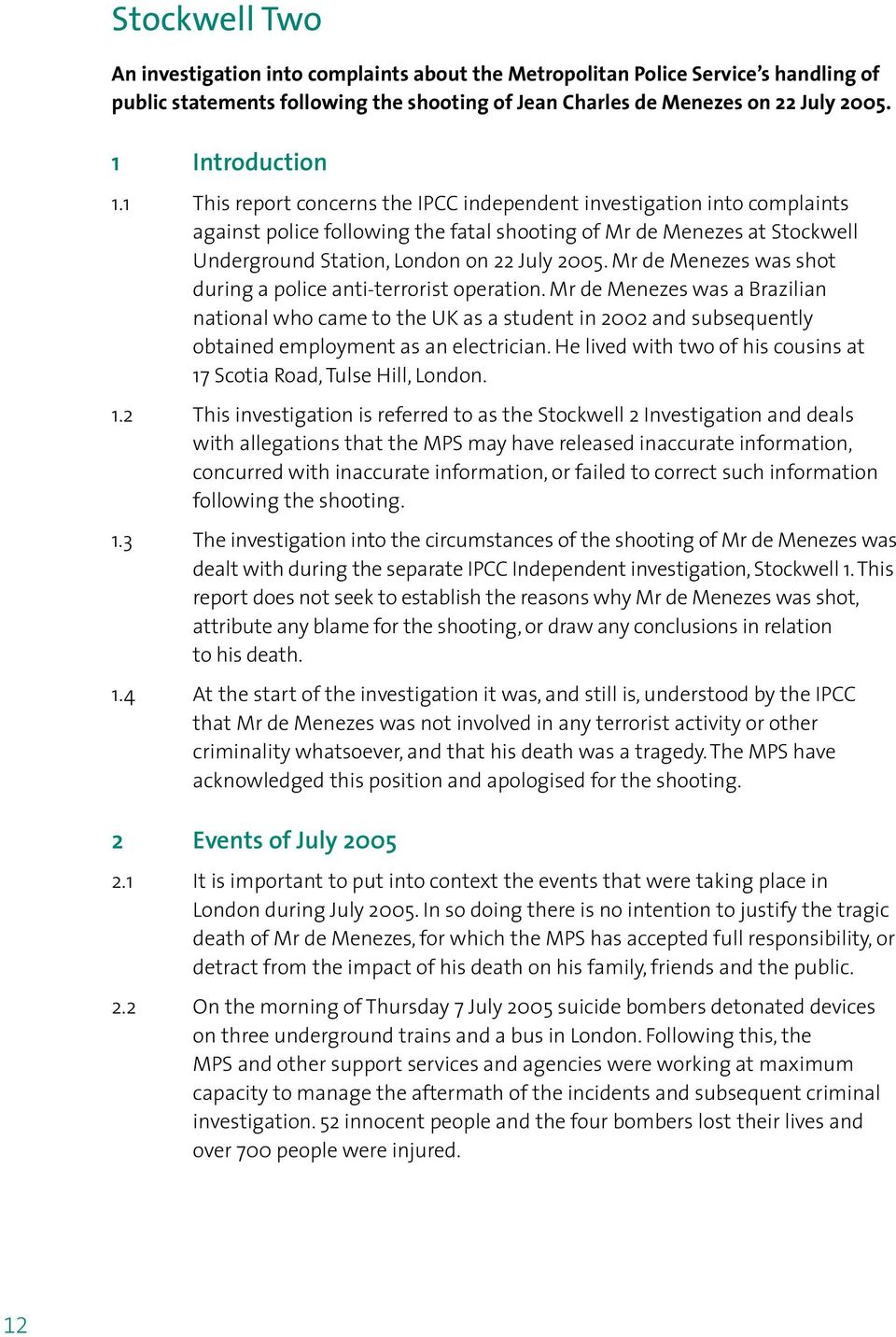 1 This report concerns the IPCC independent investigation into complaints against police following the fatal shooting of Mr de Menezes at Stockwell Underground Station, London on 22 July 2005.
